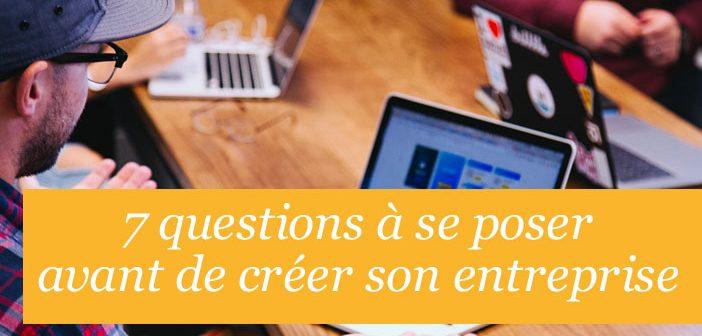 7 questions à se poser avant de créer son entreprise